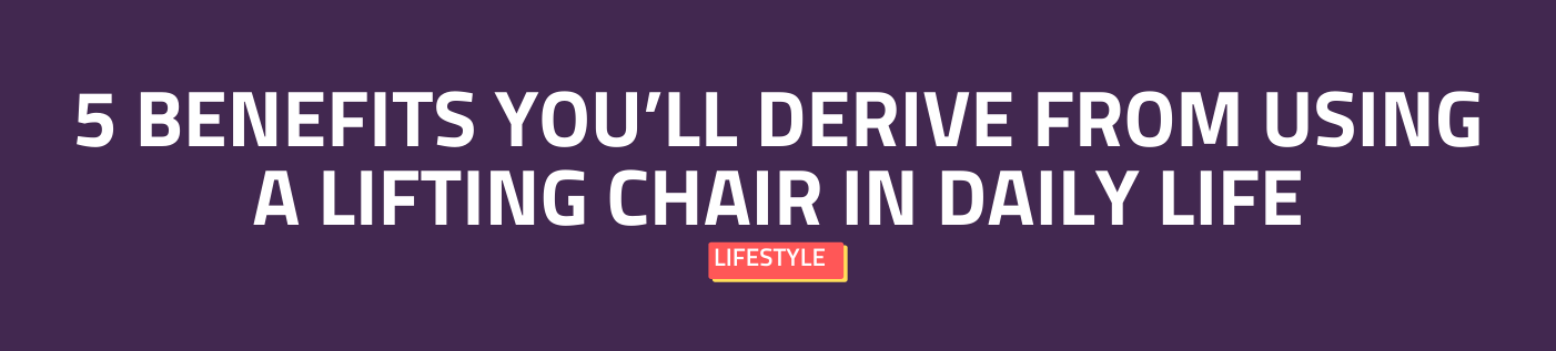 5 Benefits You'll Derive from Using a Lifting Chair in Daily Life